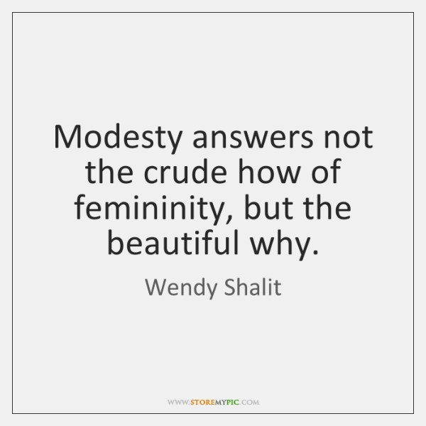 Modesty answers not the crude how of femininity, but the beautiful why.