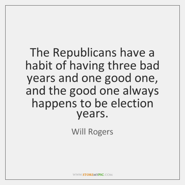 The Republicans have a habit of having three bad years and one ...