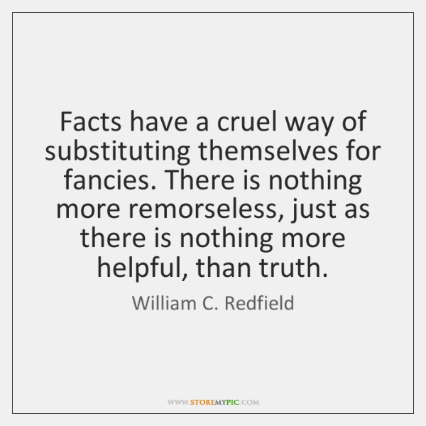 Facts have a cruel way of substituting themselves for fancies. There is ...