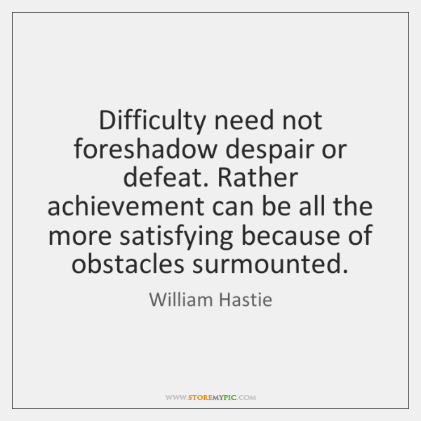 Difficulty need not foreshadow despair or defeat. Rather achievement can be all ...