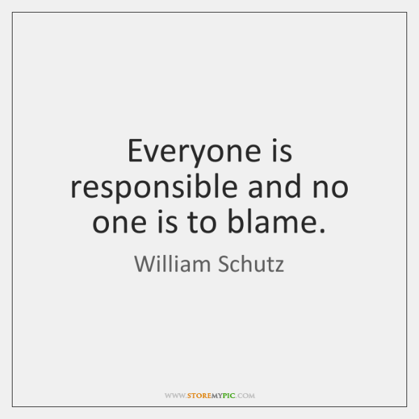 Everyone is responsible and no one is to blame.
