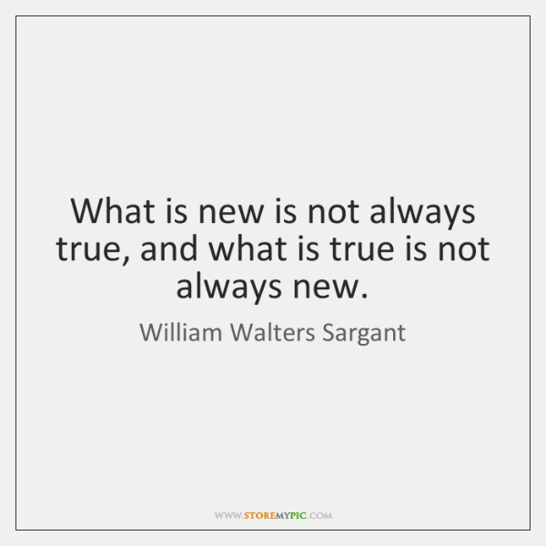 What is new is not always true, and what is true is ...