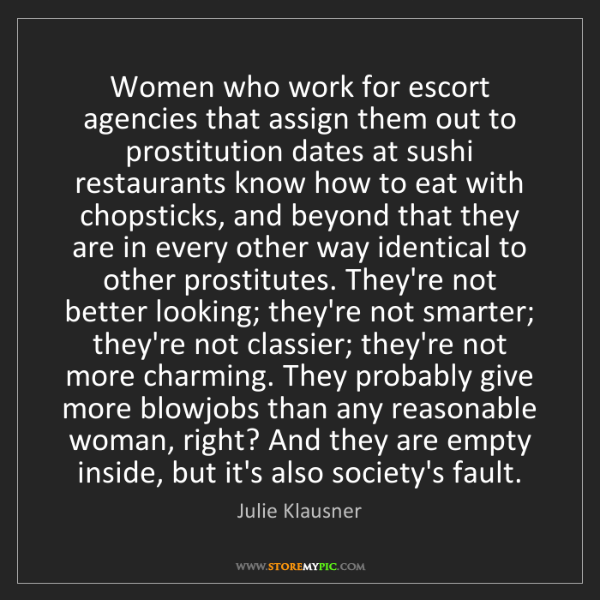 Julie Klausner: Women who work for escort agencies that assign them out...