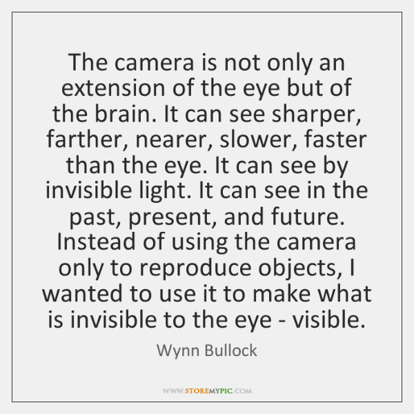 The camera is not only an extension of the eye but of ...