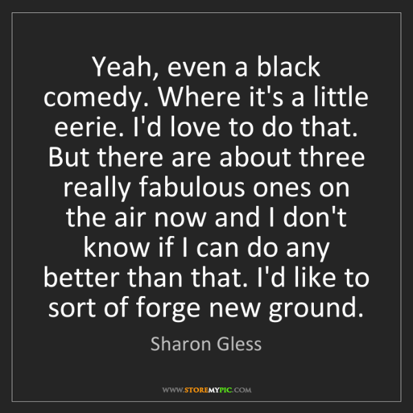 Sharon Gless: Yeah, even a black comedy. Where it's a little eerie....