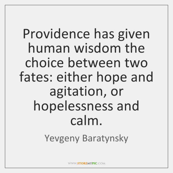 Providence has given human wisdom the choice between two fates: either hope ...