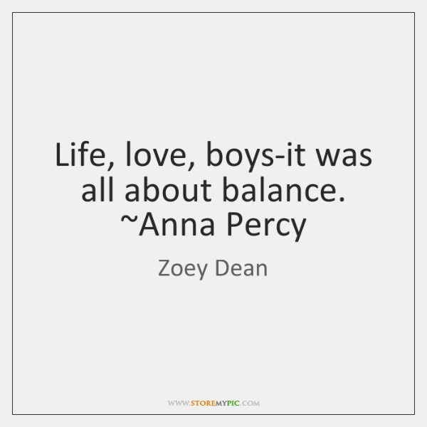 Life, love, boys-it was all about balance. ~Anna Percy