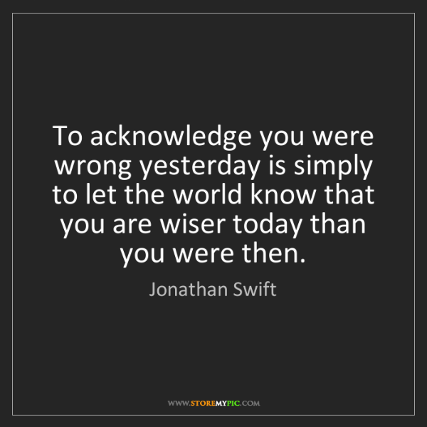Jonathan Swift: To acknowledge you were wrong yesterday is simply to...