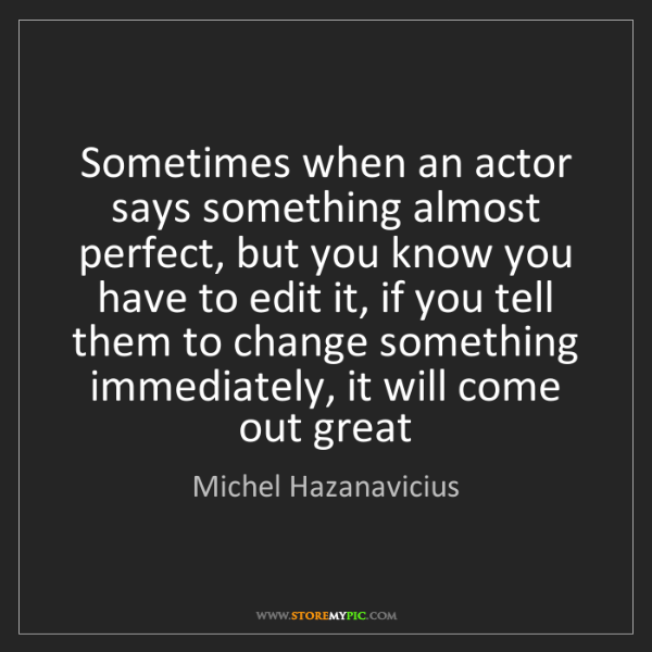 Michel Hazanavicius: Sometimes when an actor says something almost perfect,...