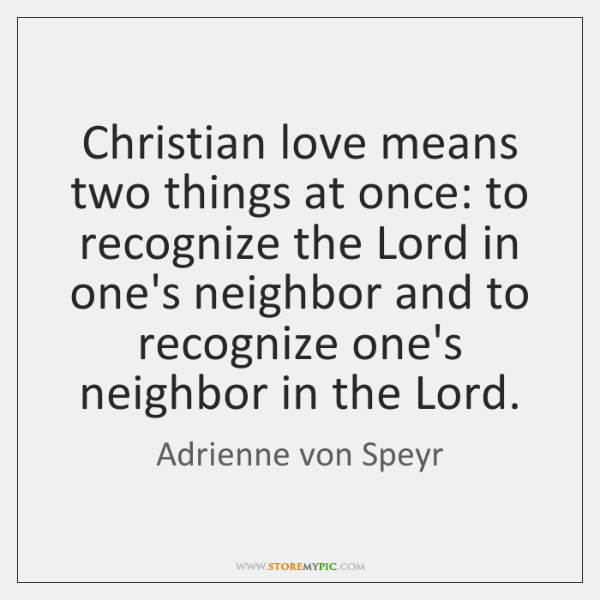 Christian love means two things at once: to recognize the Lord in ...