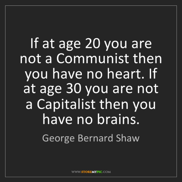George Bernard Shaw: If at age 20 you are not a Communist then you have no...