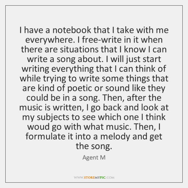 I have a notebook that I take with me everywhere. I free-write ...