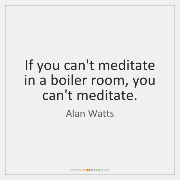 If you can't meditate in a boiler room, you can't meditate.