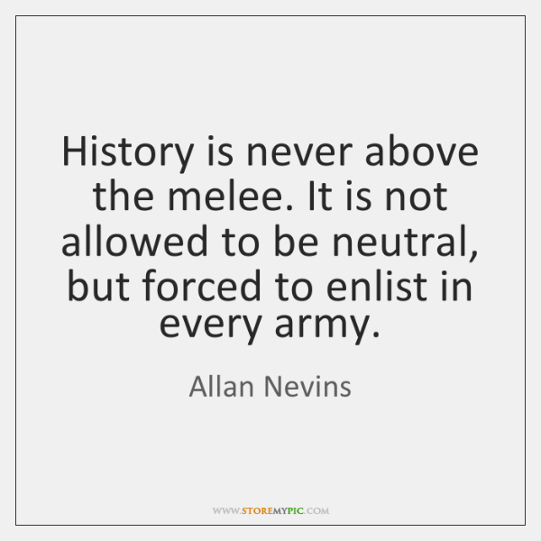 History is never above the melee. It is not allowed to be ...