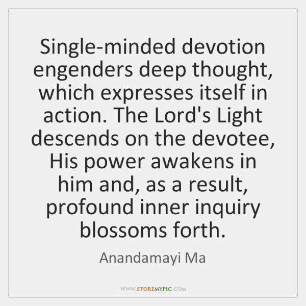 Single-minded devotion engenders deep thought, which expresses itself in action. The Lord's ...
