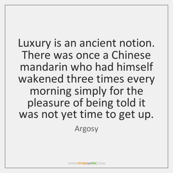 Luxury is an ancient notion. There was once a Chinese mandarin who ...