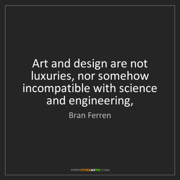 Bran Ferren: Art and design are not luxuries, nor somehow incompatible...