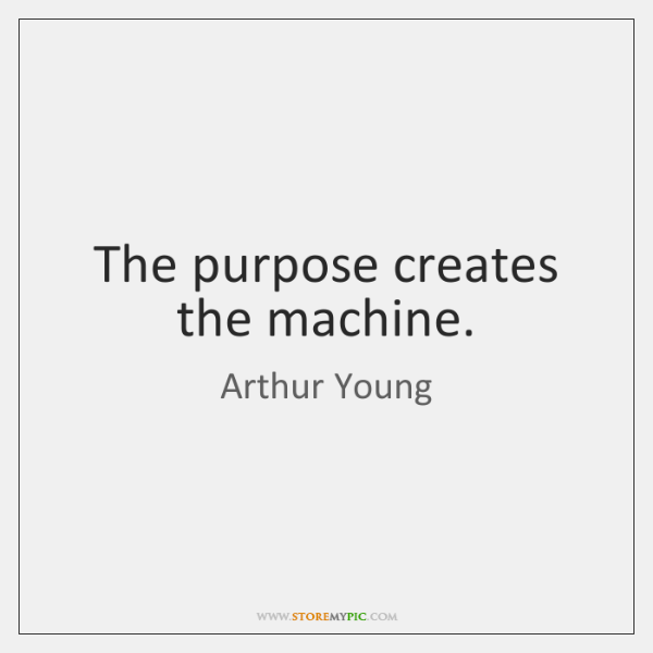 The purpose creates the machine.