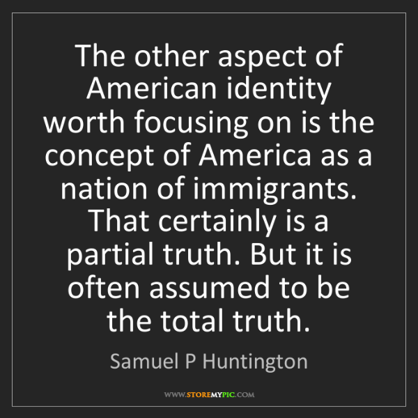 Samuel P Huntington: The other aspect of American identity worth focusing...
