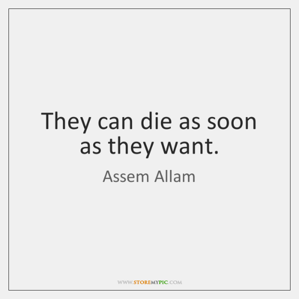 They can die as soon as they want.