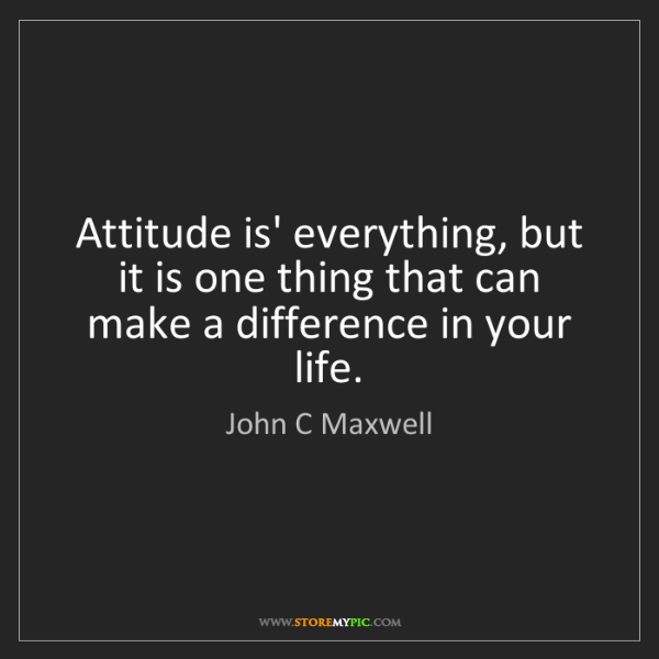 John C Maxwell: Attitude is' everything, but it is one thing that can...