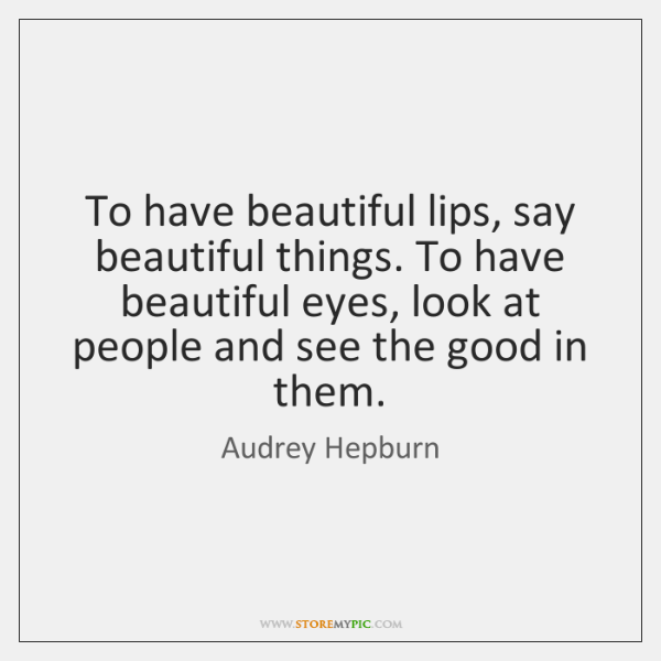 To have beautiful lips, say beautiful things. To have beautiful eyes, look ...