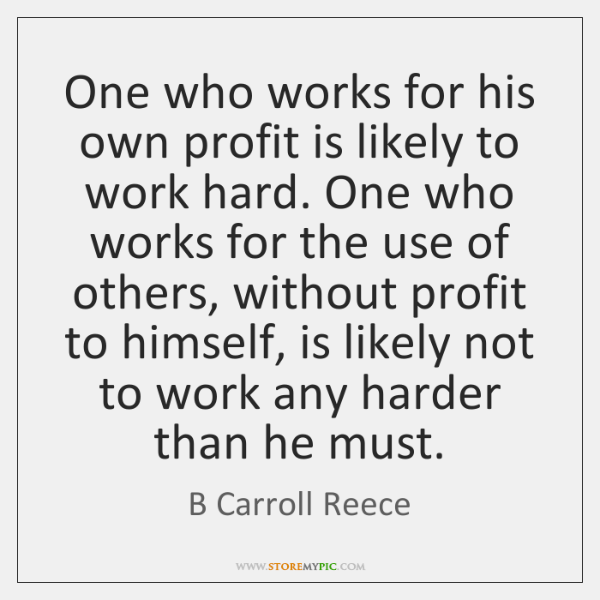 One who works for his own profit is likely to work hard. ...