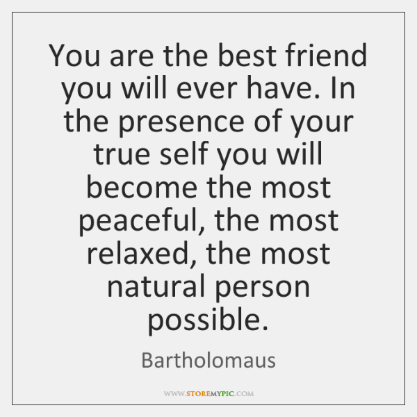 You are the best friend you will ever have. In the presence ...