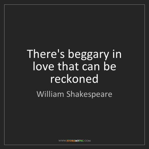 William Shakespeare: There's beggary in love that can be reckoned