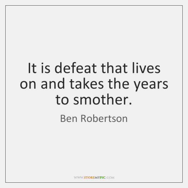 It is defeat that lives on and takes the years to smother.