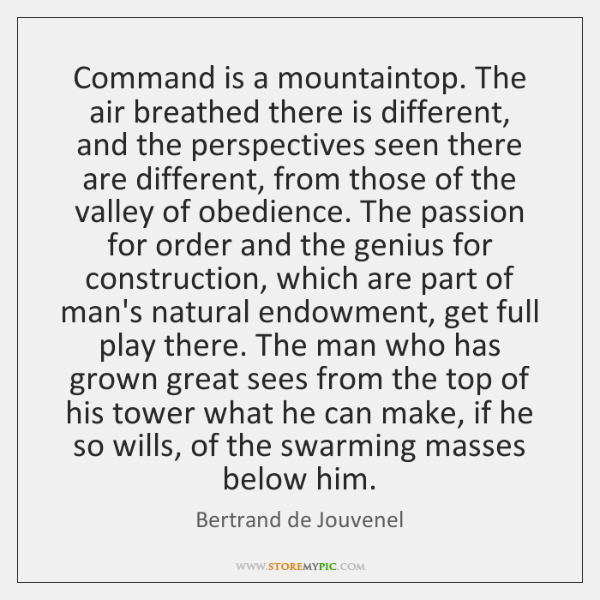 Command is a mountaintop. The air breathed there is different, and the ...