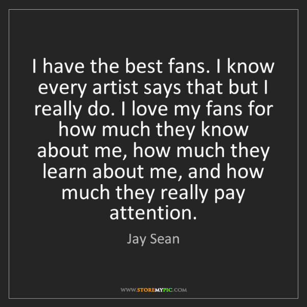 Jay Sean: I have the best fans. I know every artist says that but...