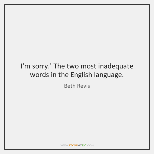 I'm sorry.' The two most inadequate words in the English language.