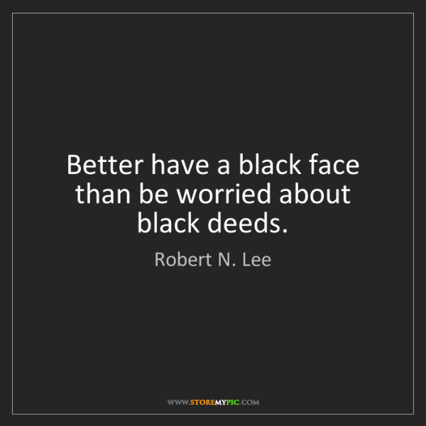 Robert N. Lee: Better have a black face than be worried about black...