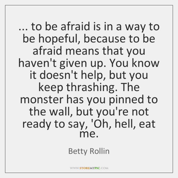 ... to be afraid is in a way to be hopeful, because to ...