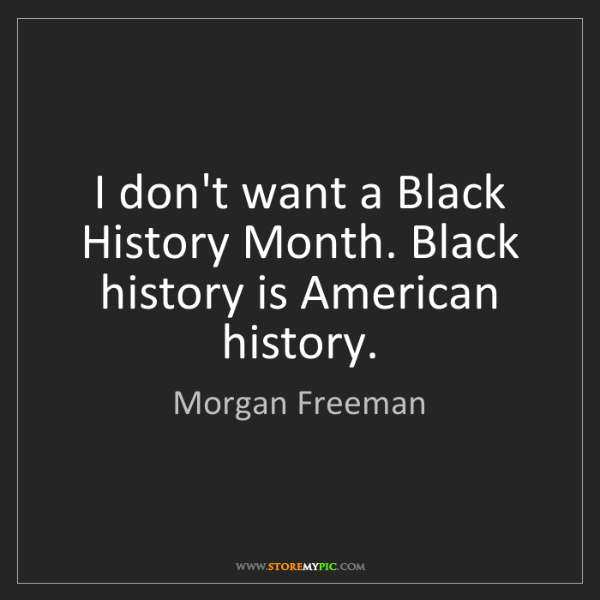 Morgan Freeman: I don't want a Black History Month. Black history is...