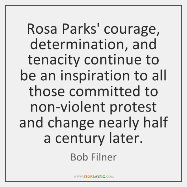 Rosa Parks' courage, determination, and tenacity continue to be an inspiration to ...