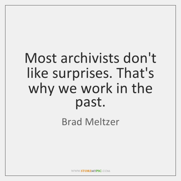 Most archivists don't like surprises. That's why we work in the past.