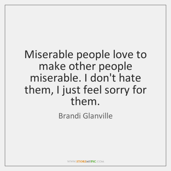 Miserable people love to make other people miserable. I don't hate them, ...
