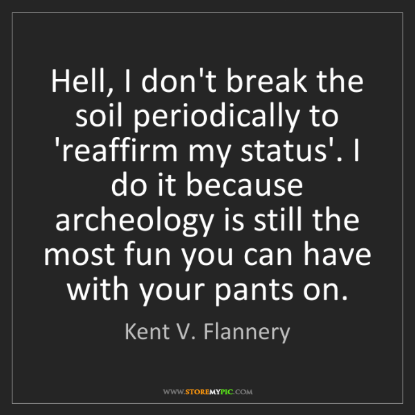 Kent V. Flannery: Hell, I don't break the soil periodically to 'reaffirm...