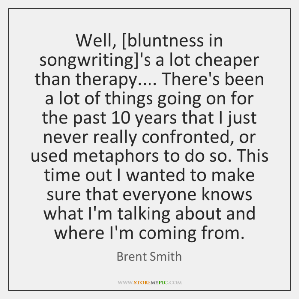 Well, [bluntness in songwriting]'s a lot cheaper than therapy.... There's been ...