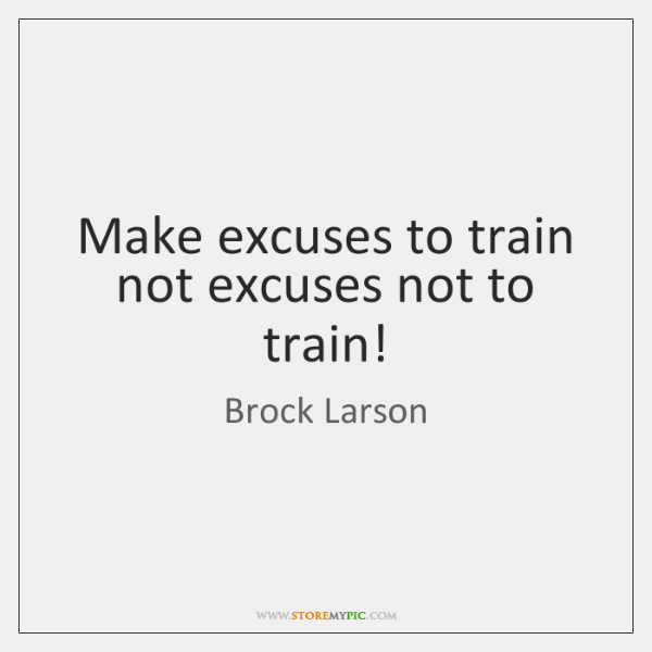 Make excuses to train not excuses not to train!