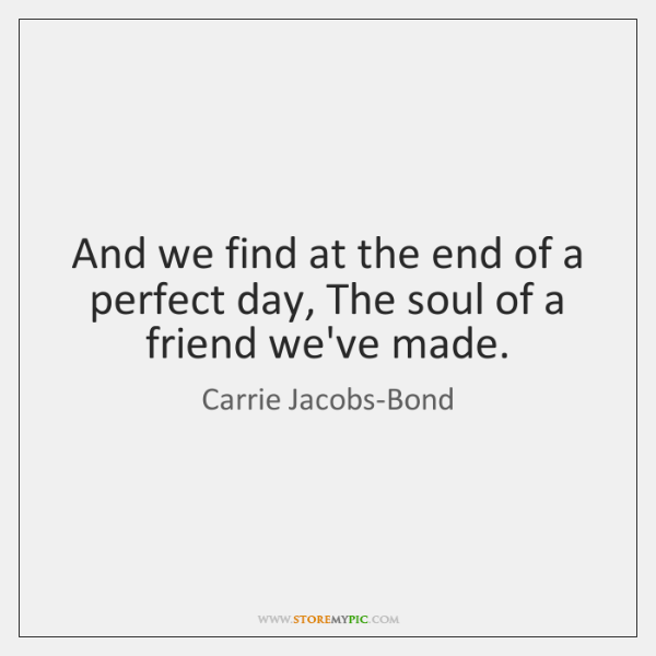 And we find at the end of a perfect day, The soul ...