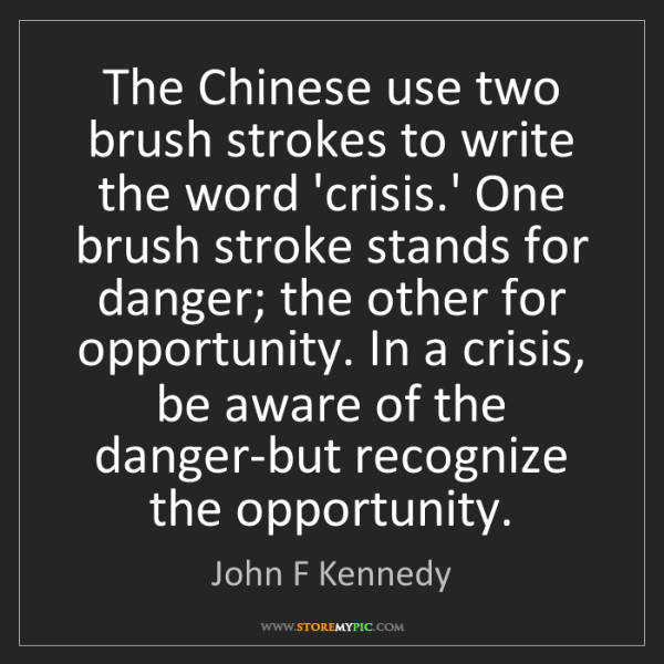 John F Kennedy: The Chinese use two brush strokes to write the word 'crisis.'...