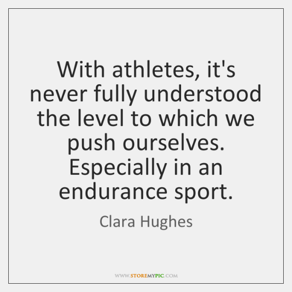 With athletes, it's never fully understood the level to which we push ...
