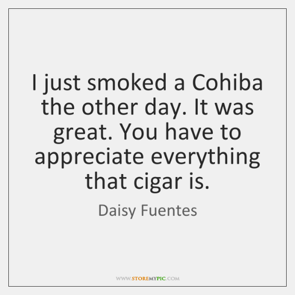 I just smoked a Cohiba the other day. It was great. You ...