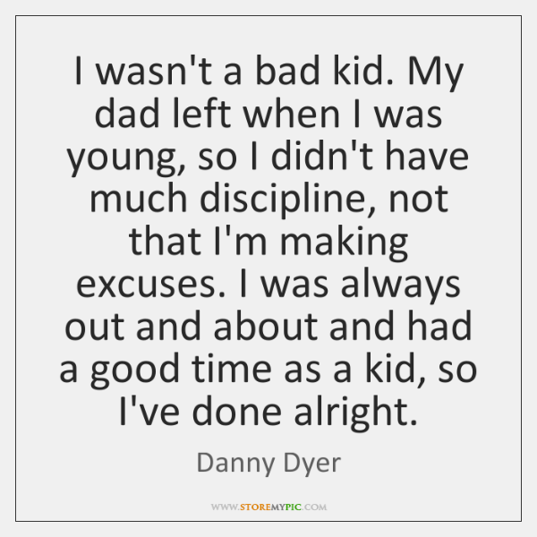 I wasn't a bad kid. My dad left when I was young, ...