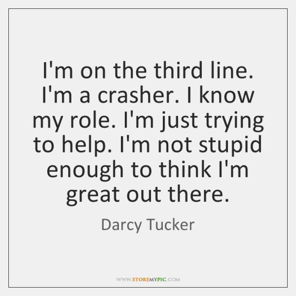 I'm on the third line. I'm a crasher. I know my role. ...