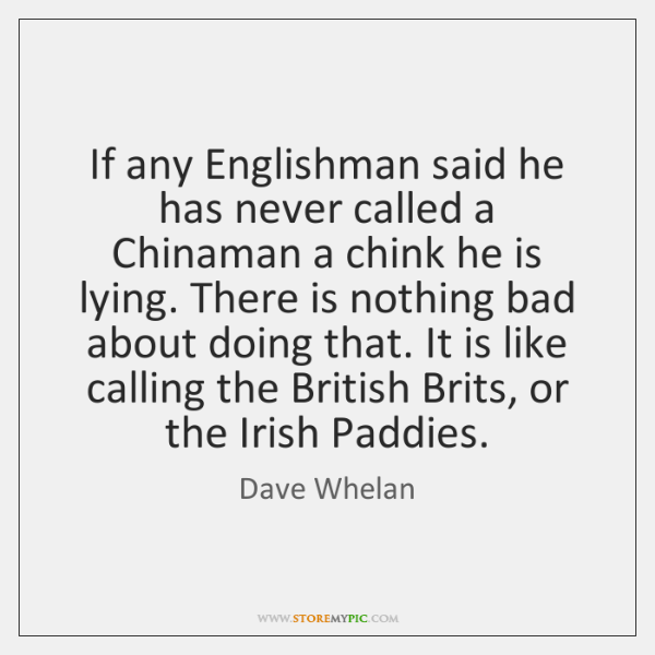 If any Englishman said he has never called a Chinaman a chink ...