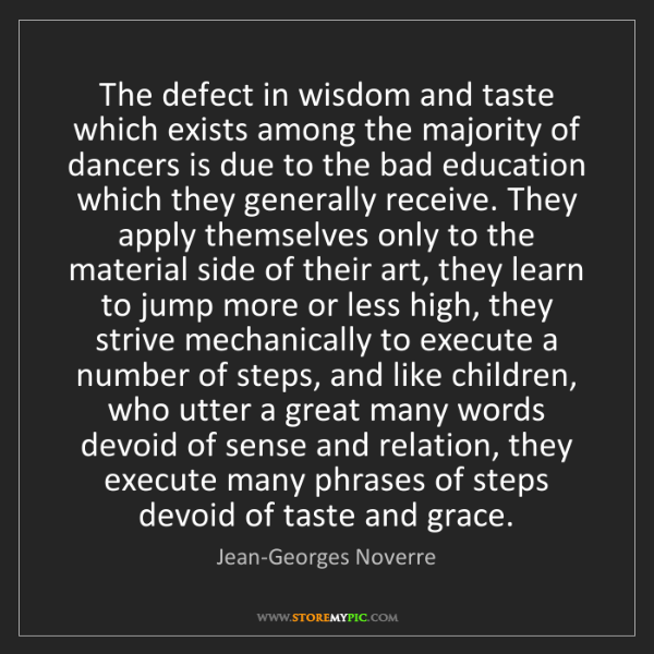 Jean-Georges Noverre: The defect in wisdom and taste which exists among the...